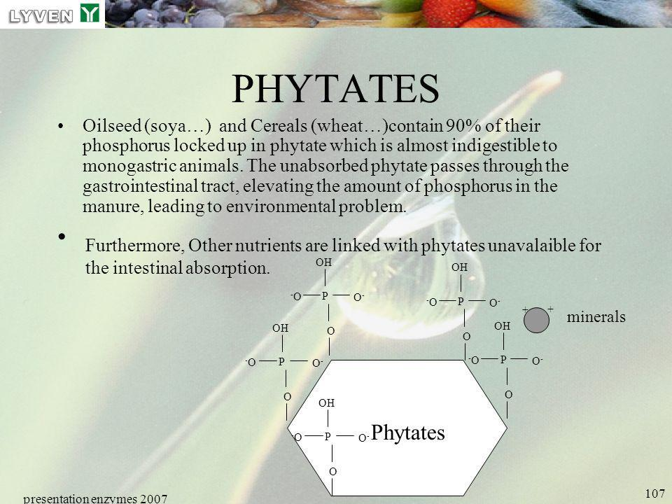 presentation enzymes 2007 107 PHYTATES Oilseed (soya…) and Cereals (wheat…)contain 90% of their phosphorus locked up in phytate which is almost indige