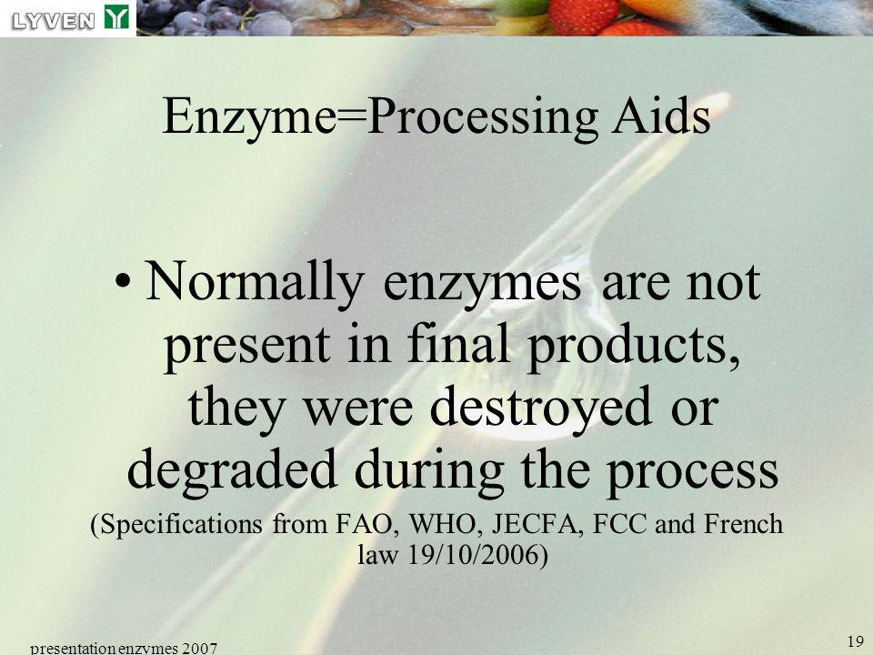 presentation enzymes 2007 19 Enzyme=Processing Aids Normally enzymes are not present in final products, they were destroyed or degraded during the pro