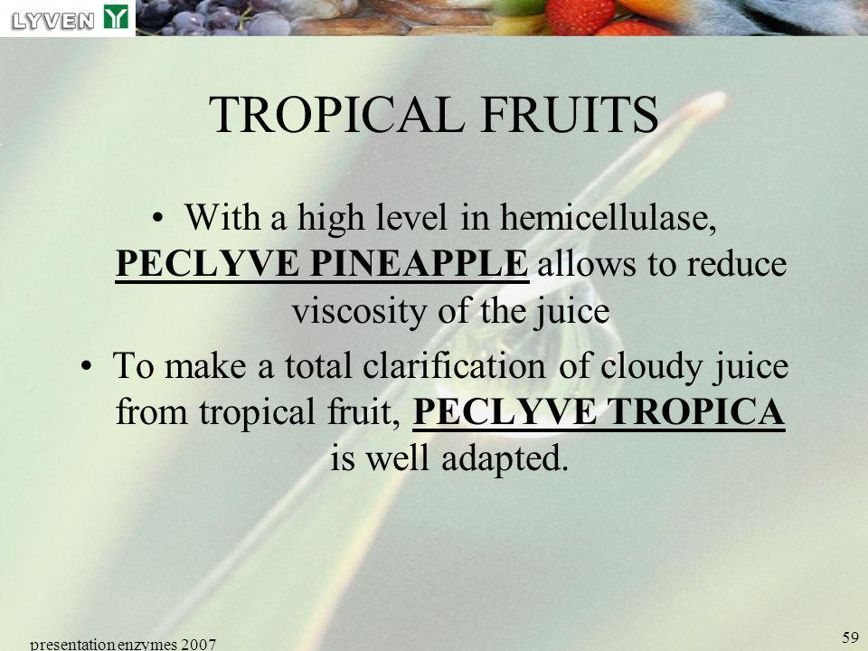 presentation enzymes 2007 59 TROPICAL FRUITS With a high level in hemicellulase, PECLYVE PINEAPPLE allows to reduce viscosity of the juice To make a t