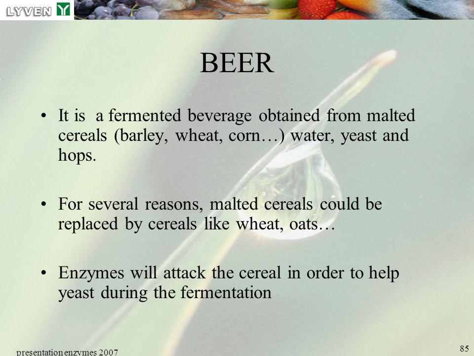 presentation enzymes 2007 85 BEER It is a fermented beverage obtained from malted cereals (barley, wheat, corn…) water, yeast and hops. For several re