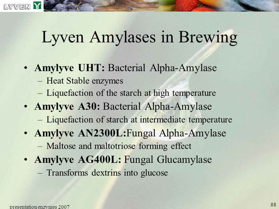 presentation enzymes 2007 88 Lyven Amylases in Brewing Amylyve UHT: Bacterial Alpha-Amylase –Heat Stable enzymes –Liquefaction of the starch at high t