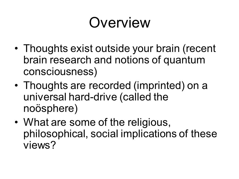 Overview Thoughts exist outside your brain (recent brain research and notions of quantum consciousness) Thoughts are recorded (imprinted) on a universal hard-drive (called the noösphere) What are some of the religious, philosophical, social implications of these views