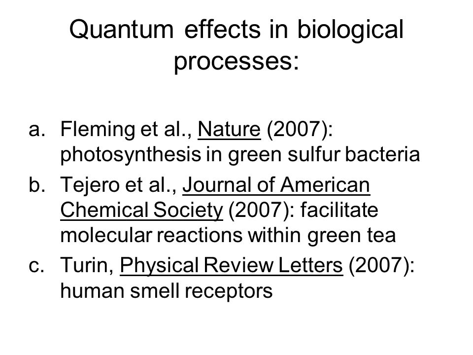 Quantum effects in biological processes: a.Fleming et al., Nature (2007): photosynthesis in green sulfur bacteria b.Tejero et al., Journal of American Chemical Society (2007): facilitate molecular reactions within green tea c.Turin, Physical Review Letters (2007): human smell receptors