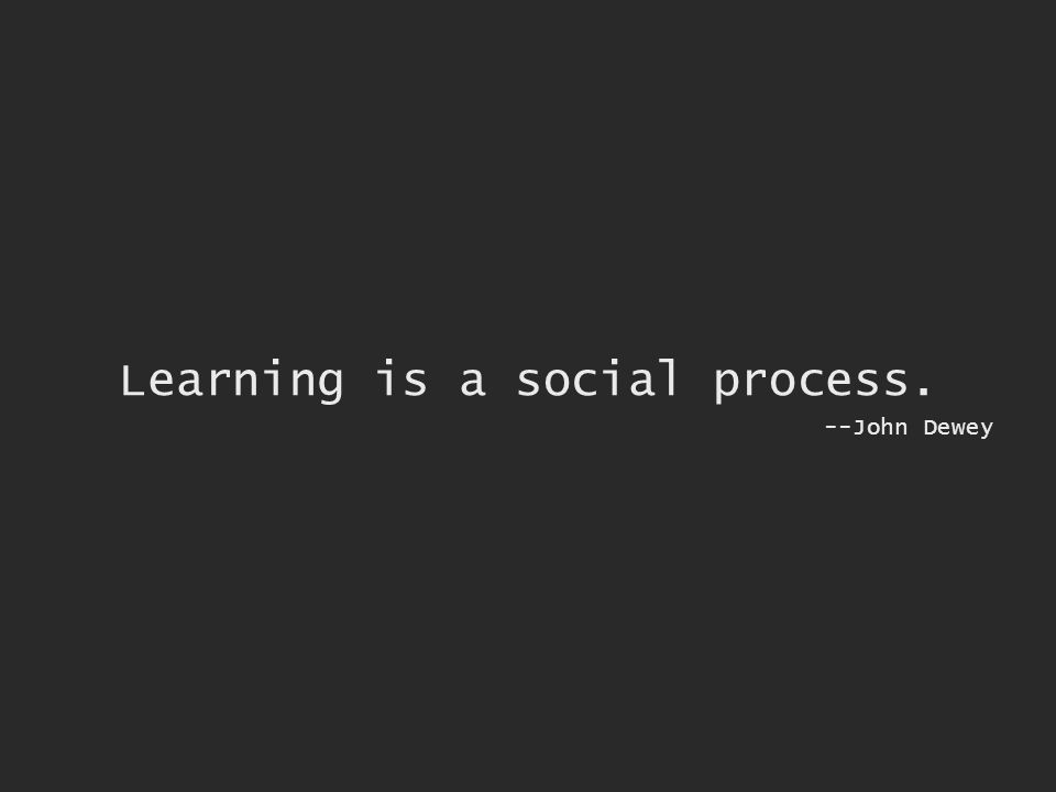 Learning is a social process. --John Dewey