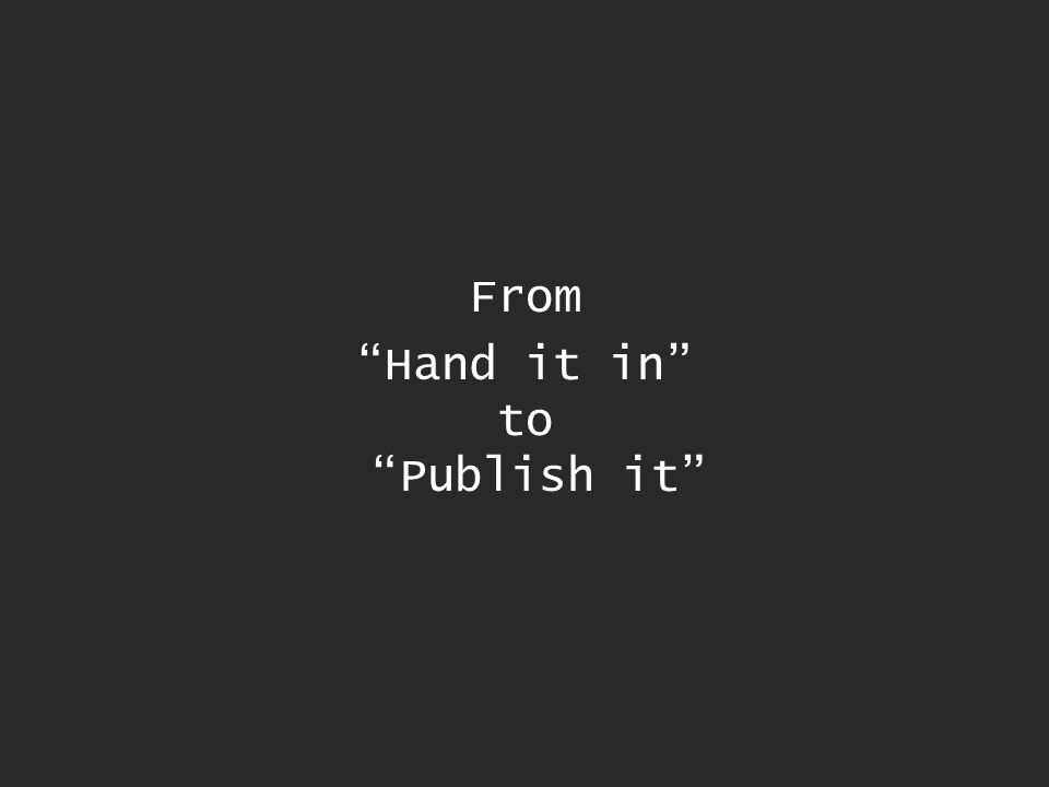 From Hand it in to Publish it