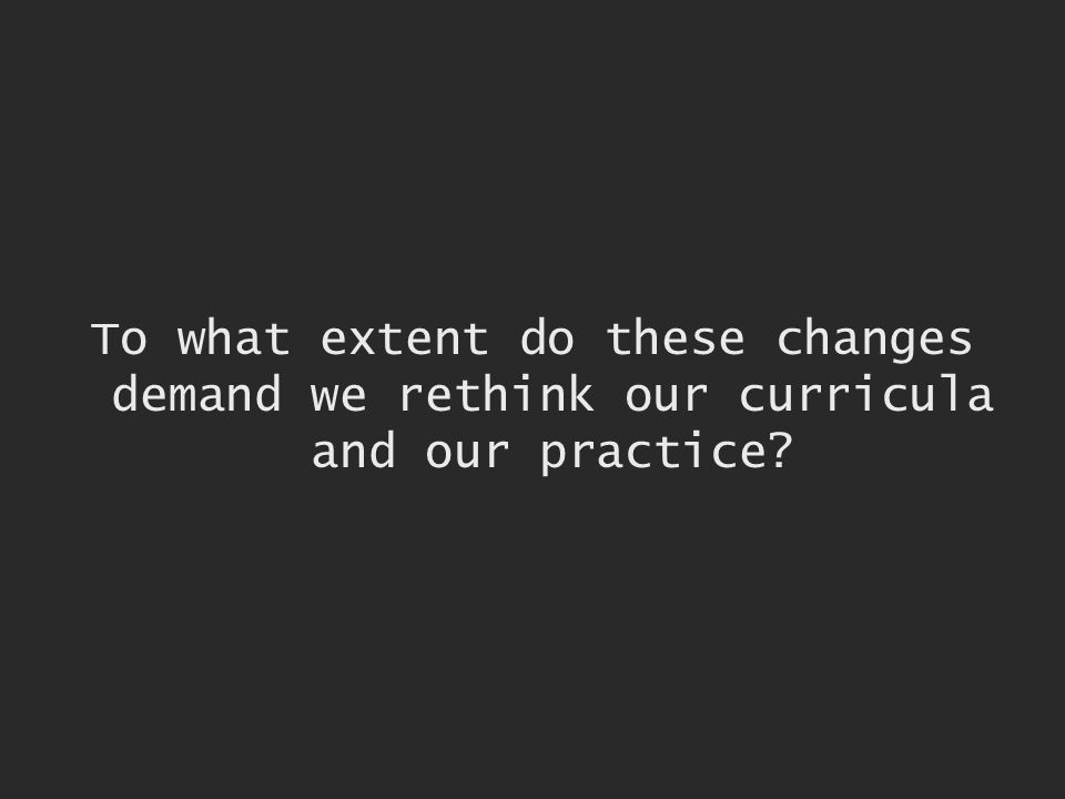 To what extent do these changes demand we rethink our curricula and our practice