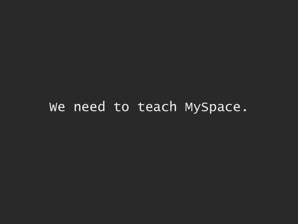 We need to teach MySpace.
