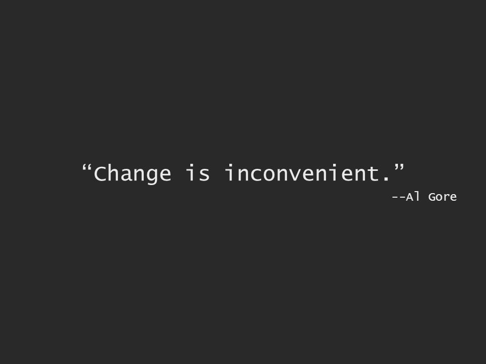 Change is inconvenient. --Al Gore