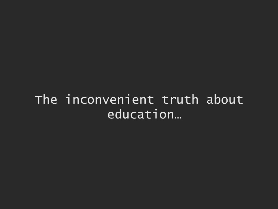 The inconvenient truth about education…