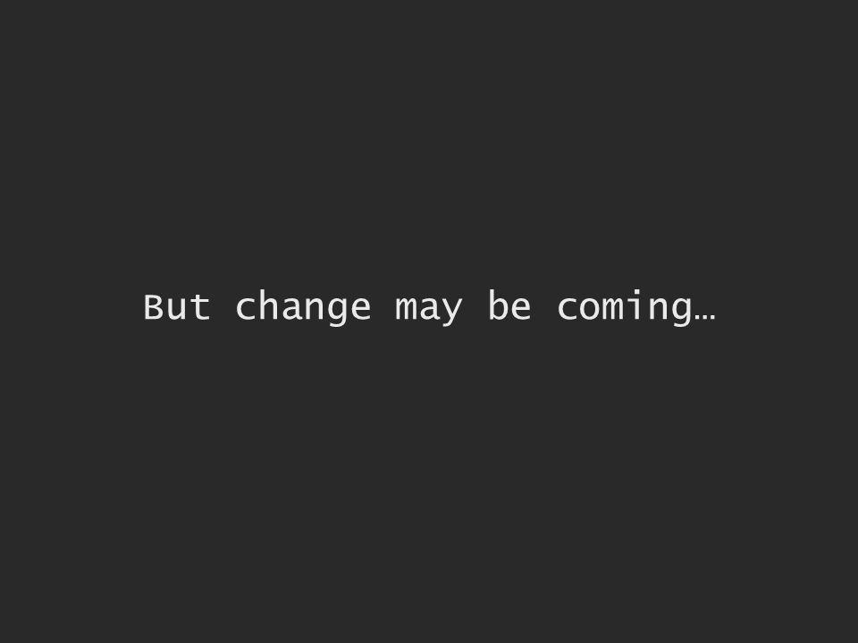 But change may be coming…