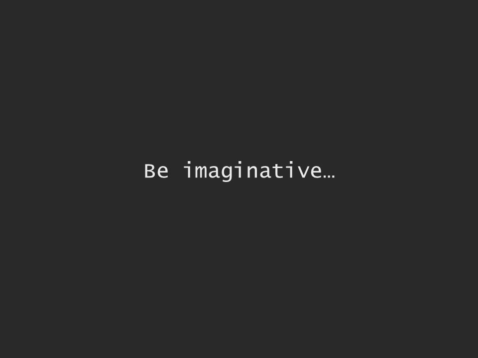 Be imaginative…