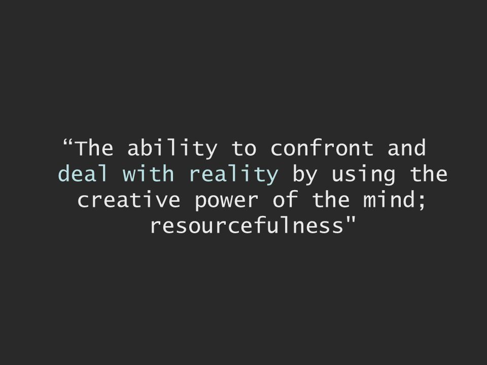 The ability to confront and deal with reality by using the creative power of the mind; resourcefulness