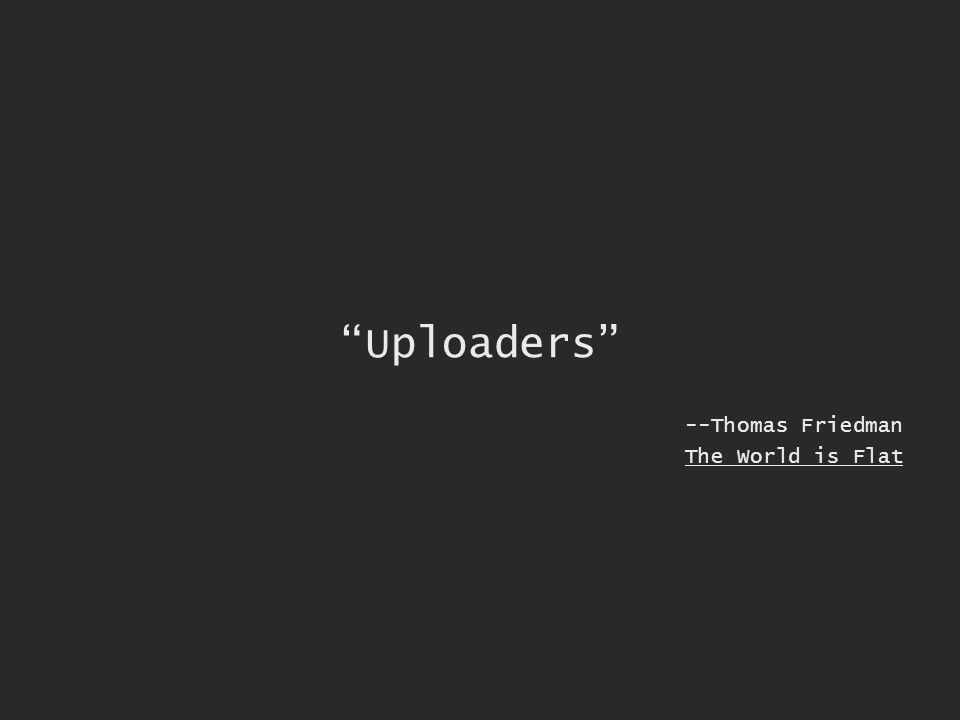Uploaders --Thomas Friedman The World is Flat
