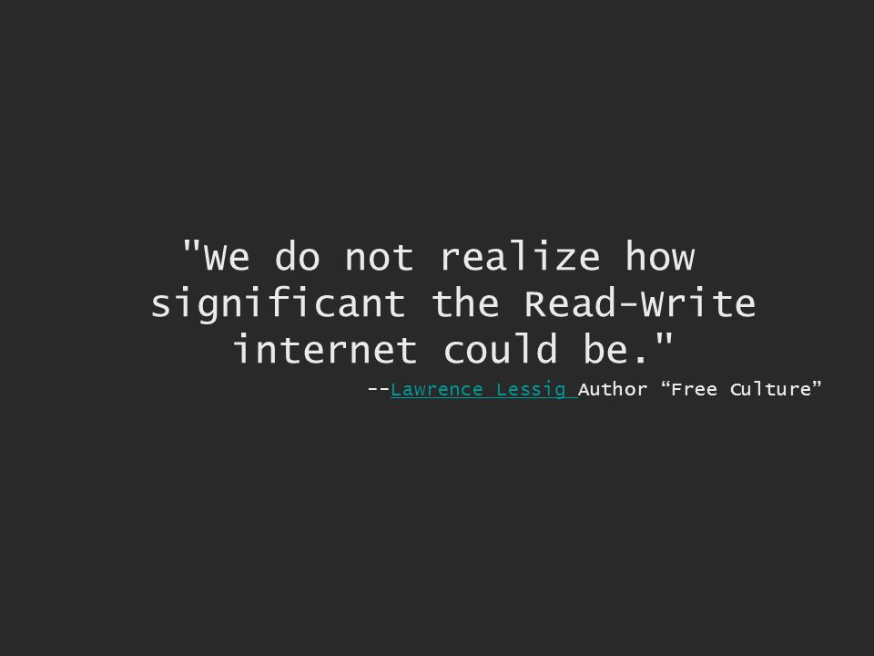 We do not realize how significant the Read-Write internet could be. --Lawrence Lessig Author Free CultureLawrence Lessig
