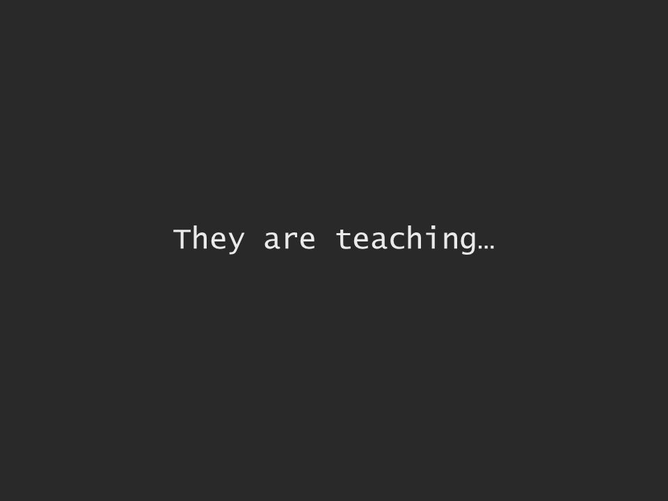 They are teaching…
