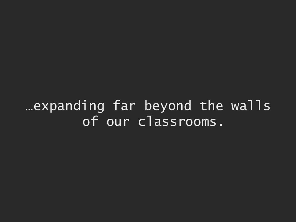 …expanding far beyond the walls of our classrooms.