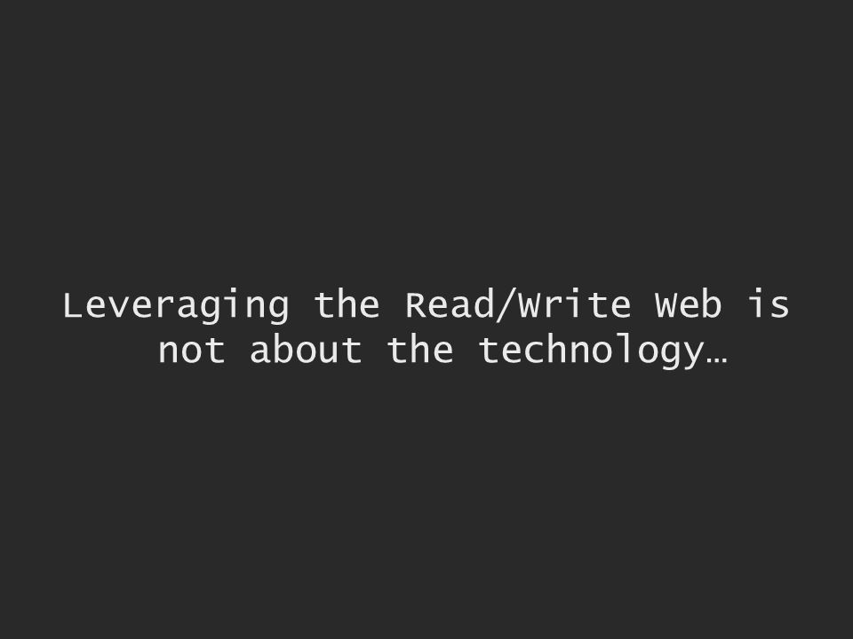 Leveraging the Read/Write Web is not about the technology…