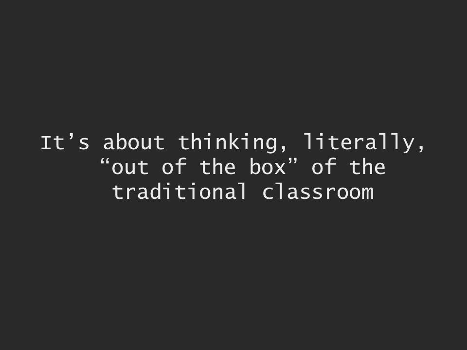 Its about thinking, literally, out of the box of the traditional classroom