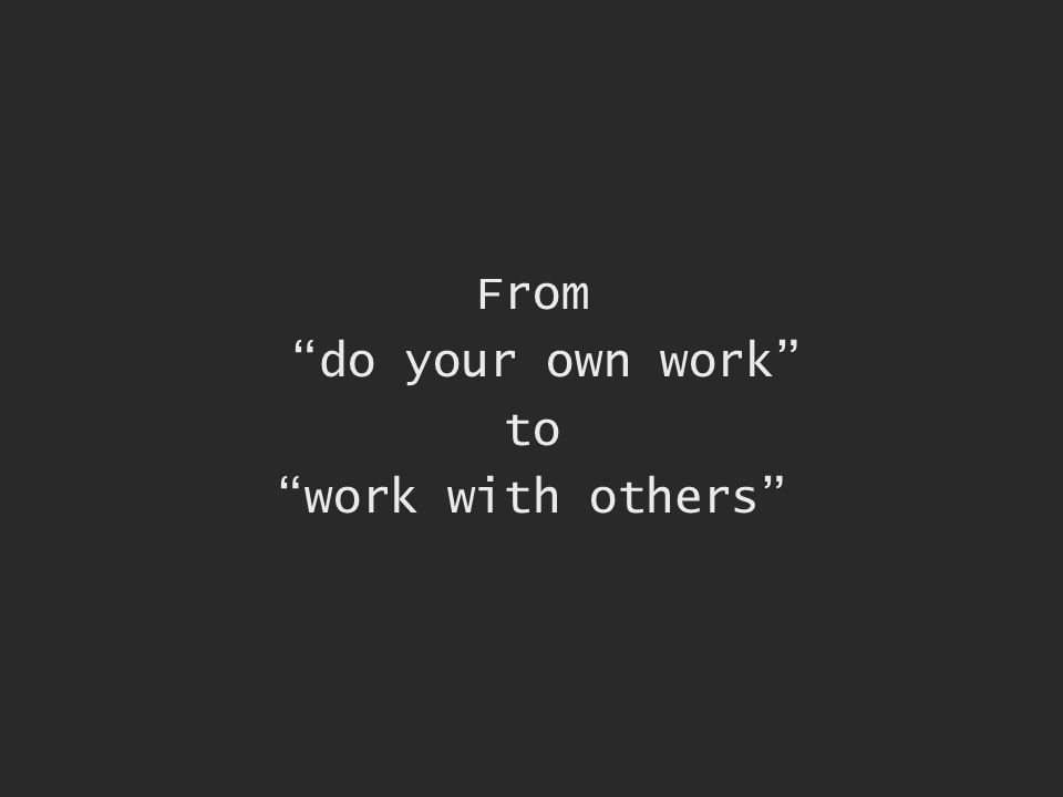 From do your own work to work with others
