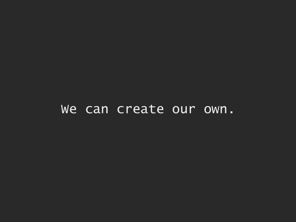 We can create our own.