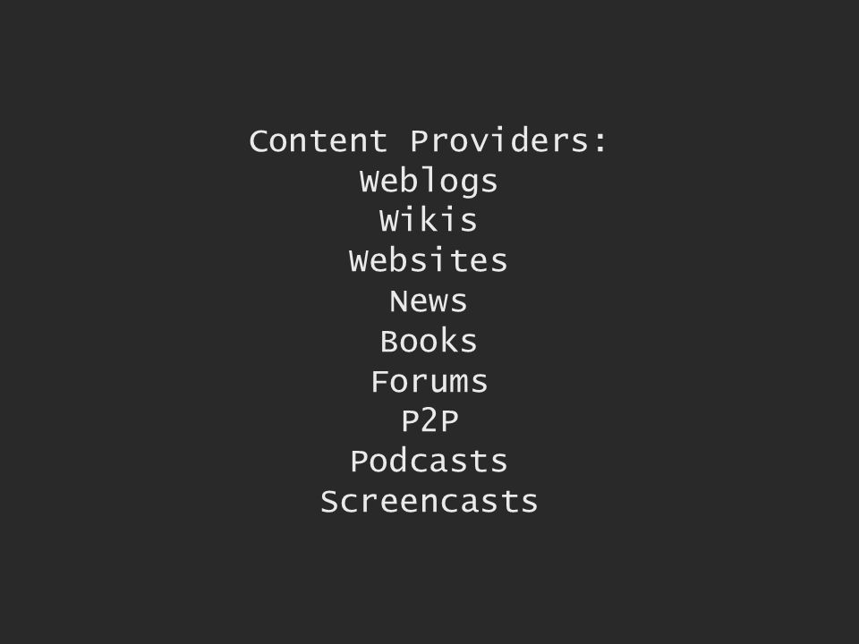Content Providers: Weblogs Wikis Websites News Books Forums P2P Podcasts Screencasts