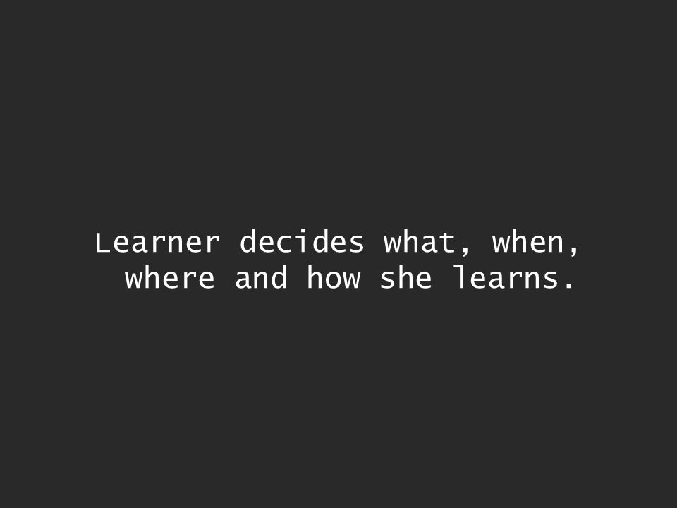 Learner decides what, when, where and how she learns.