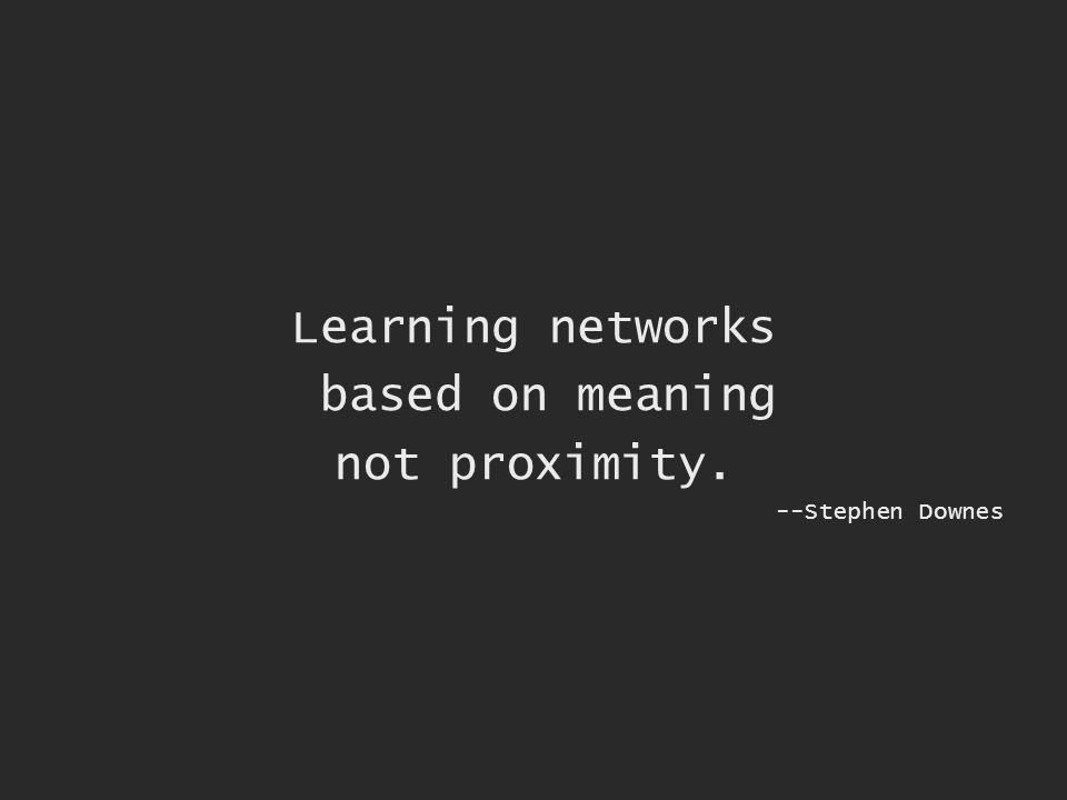 Learning networks based on meaning not proximity. --Stephen Downes