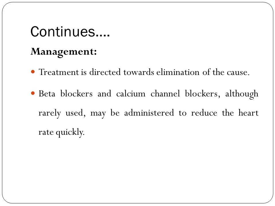 Continues…. Management: Treatment is directed towards elimination of the cause. Beta blockers and calcium channel blockers, although rarely used, may