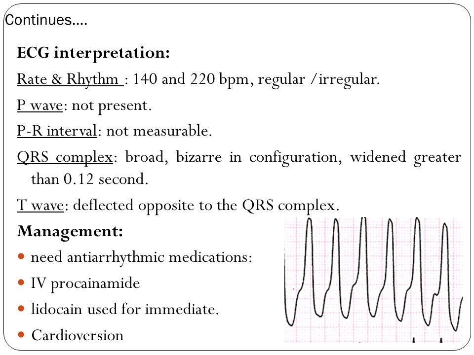Continues…. ECG interpretation: Rate & Rhythm : 140 and 220 bpm, regular /irregular. P wave: not present. P-R interval: not measurable. QRS complex: b