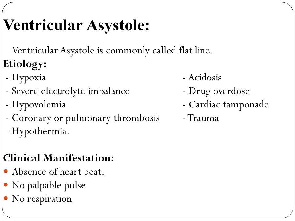 Ventricular Asystole: Ventricular Asystole is commonly called flat line. Etiology: - Hypoxia - Acidosis - Severe electrolyte imbalance - Drug overdose
