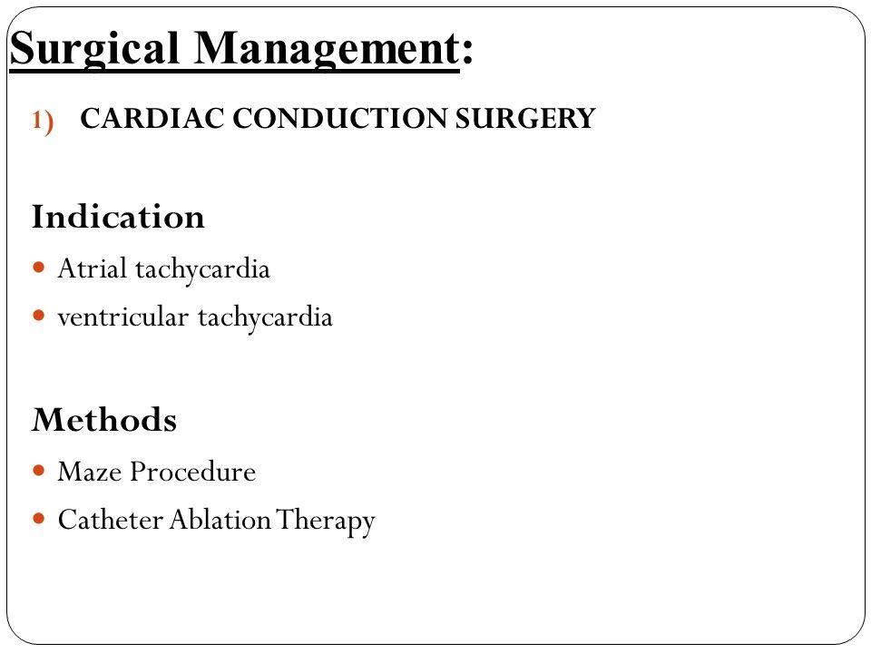 Surgical Management: 1) CARDIAC CONDUCTION SURGERY Indication Atrial tachycardia ventricular tachycardia Methods Maze Procedure Catheter Ablation Ther