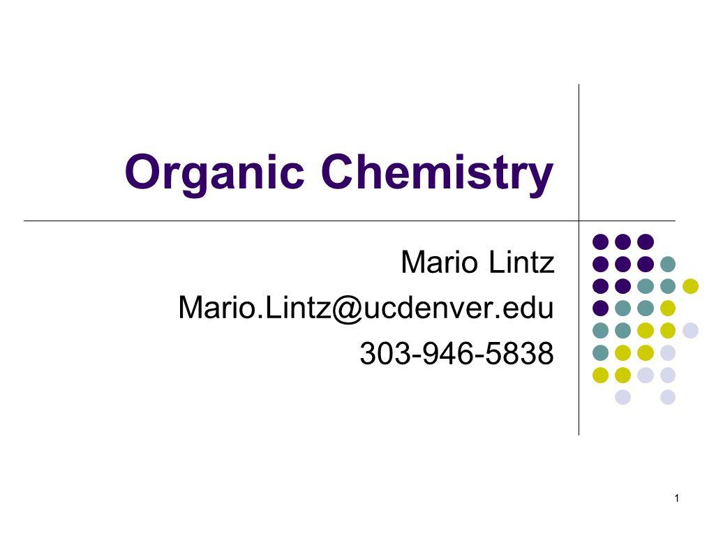 1 Organic Chemistry Mario Lintz Mario.Lintz@ucdenver.edu 303-946-5838 1