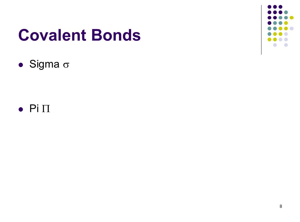 9 Covalent Bonds Sigma Between s orbitals Small, strong, lots of rotation Pi 9