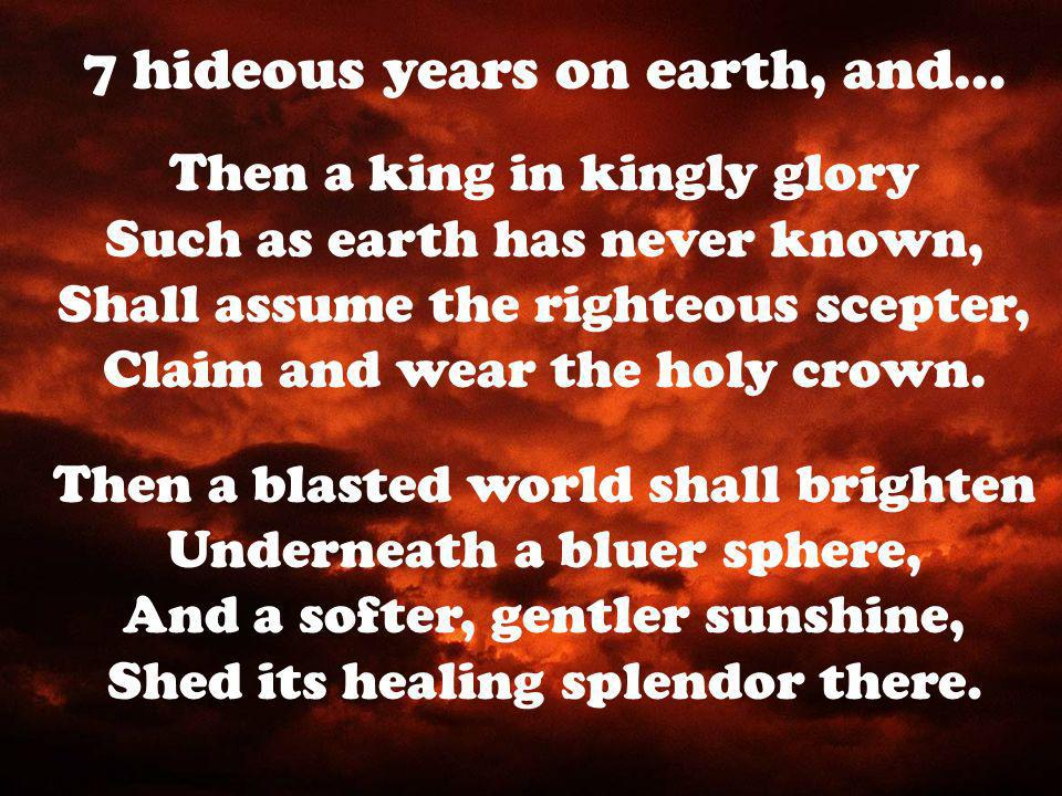 Then a king in kingly glory Such as earth has never known, Shall assume the righteous scepter, Claim and wear the holy crown.