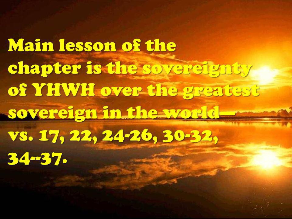 Main lesson of the chapter is the sovereignty of YHWH over the greatest sovereign in the world vs.
