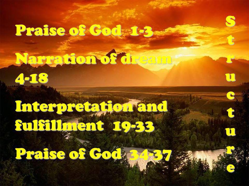 Praise of God 1-3 Narration of dream 4-18 Interpretation and fulfillment 19-33 Praise of God 34-37 S t r u c t u r e