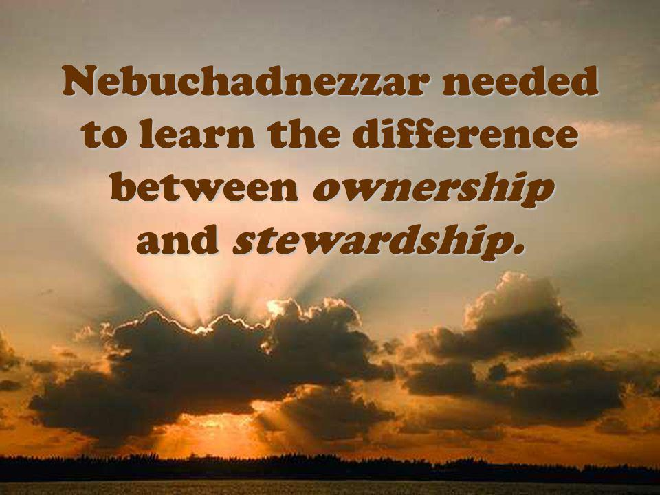 Nebuchadnezzar needed to learn the difference between ownership and stewardship.