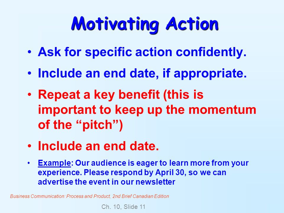Business Communication: Process and Product, 2nd Brief Canadian Edition Ch. 10, Slide 11 Motivating Action Ask for specific action confidently. Includ