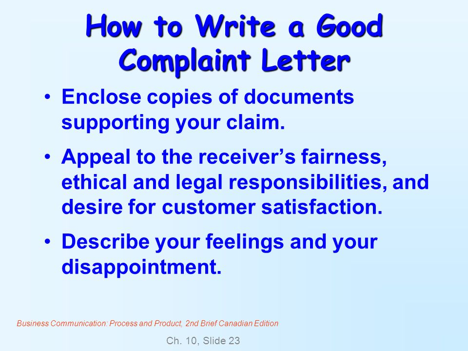 Business Communication: Process and Product, 2nd Brief Canadian Edition Ch. 10, Slide 23 How to Write a Good Complaint Letter Enclose copies of docume