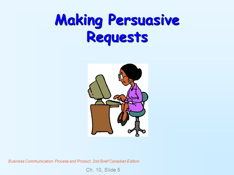 Business Communication: Process and Product, 2nd Brief Canadian Edition Ch. 10, Slide 5 Making Persuasive Requests