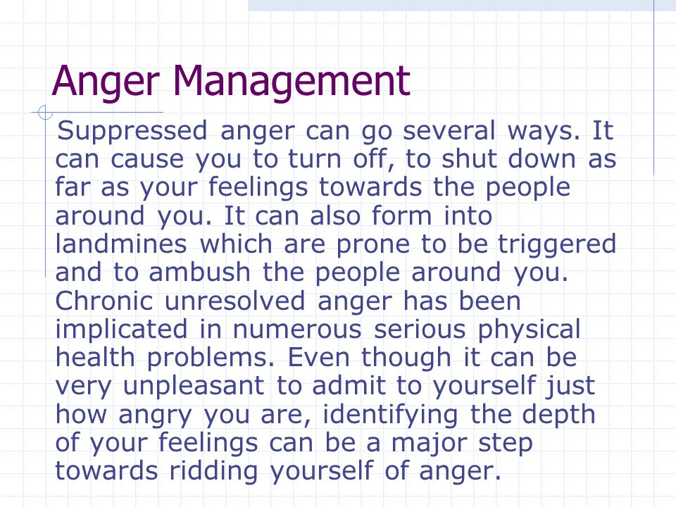 Anger Management Suppressed anger can go several ways.