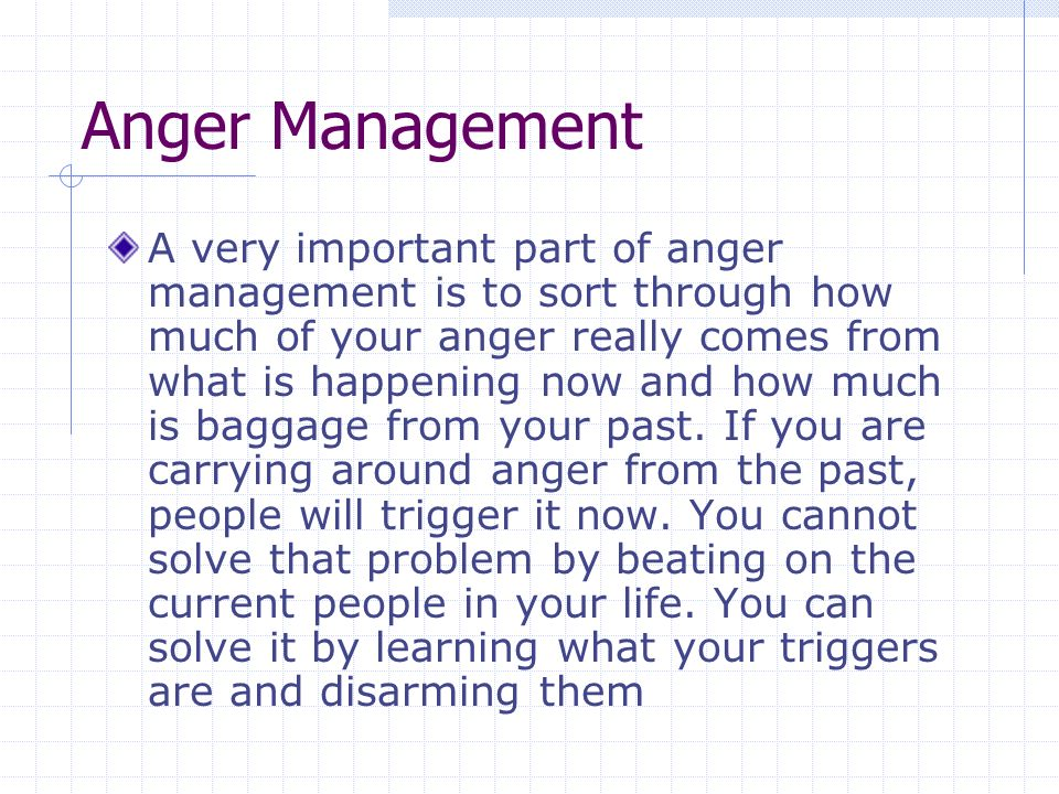 Anger Management A very important part of anger management is to sort through how much of your anger really comes from what is happening now and how much is baggage from your past.