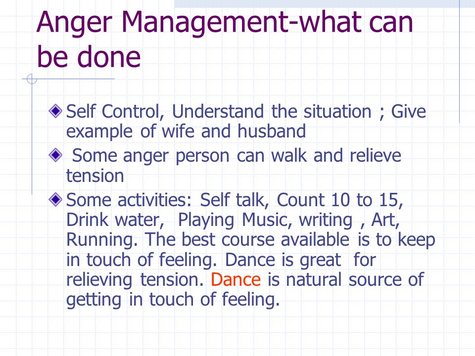 Anger Management-what can be done Self Control, Understand the situation ; Give example of wife and husband Some anger person can walk and relieve tension Some activities: Self talk, Count 10 to 15, Drink water, Playing Music, writing, Art, Running.