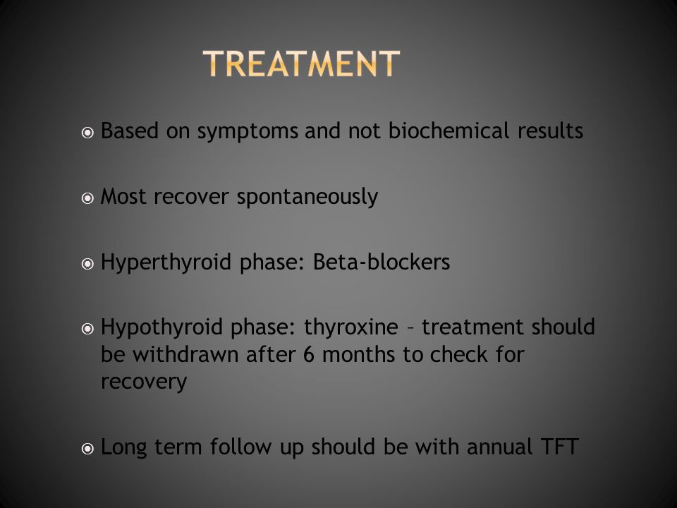 Based on symptoms and not biochemical results Most recover spontaneously Hyperthyroid phase: Beta-blockers Hypothyroid phase: thyroxine – treatment sh