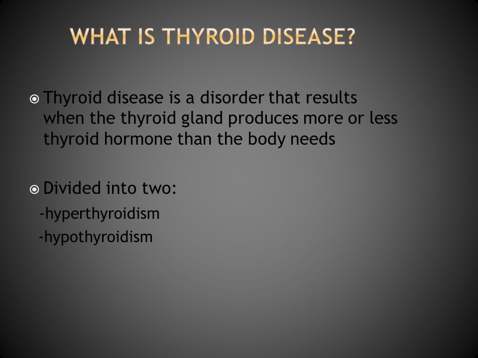 Thyroid disease is a disorder that results when the thyroid gland produces more or less thyroid hormone than the body needs Divided into two: -hyperth