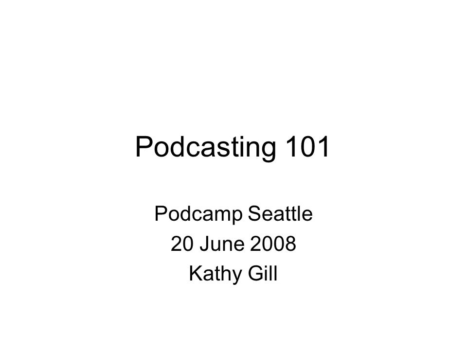Podcasting 101 Podcamp Seattle 20 June 2008 Kathy Gill