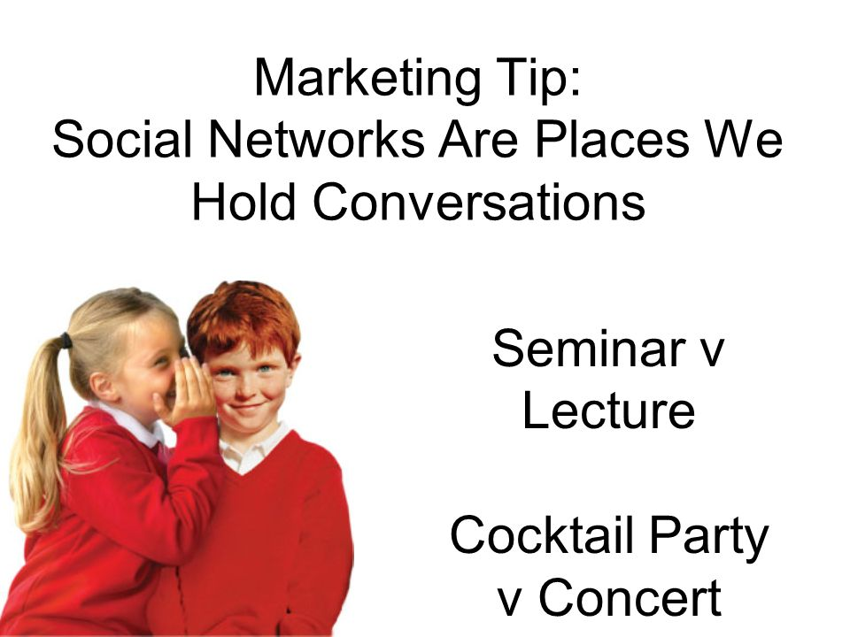 Marketing Tip: Social Networks Are Places We Hold Conversations Seminar v Lecture Cocktail Party v Concert