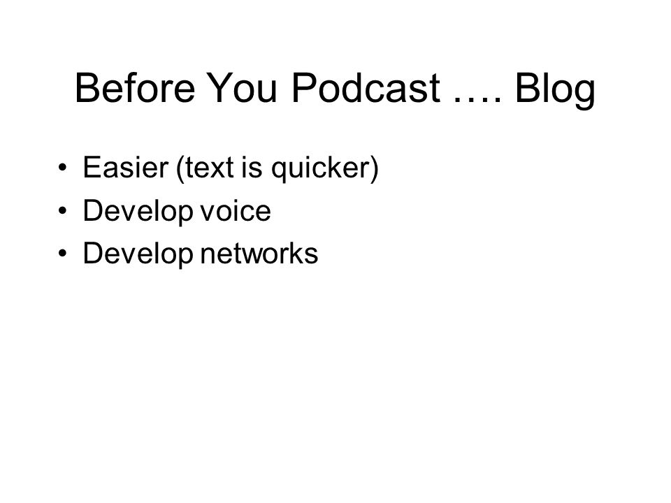 Before You Podcast …. Blog Easier (text is quicker) Develop voice Develop networks