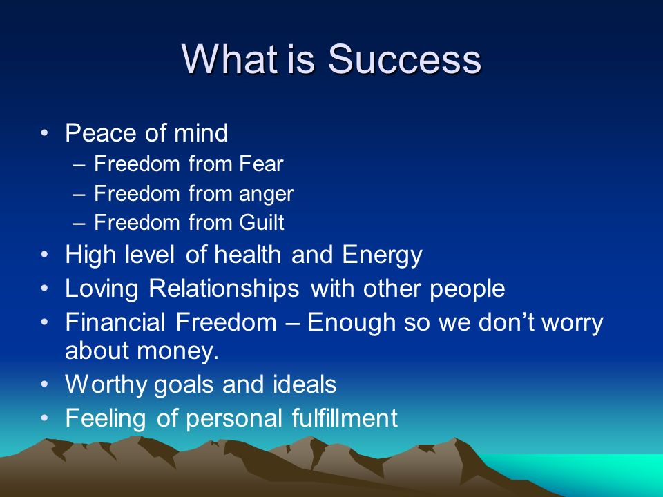 What is Success Peace of mind –Freedom from Fear –Freedom from anger –Freedom from Guilt High level of health and Energy Loving Relationships with other people Financial Freedom – Enough so we dont worry about money.