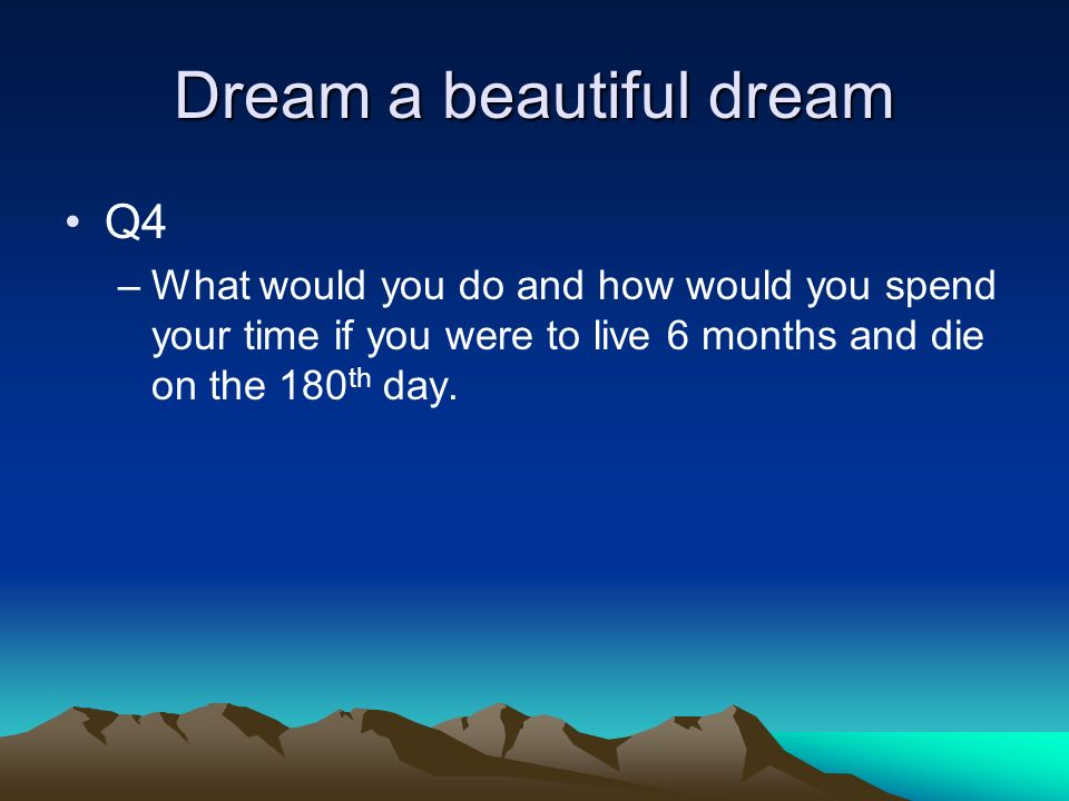 Dream a beautiful dream Q4 –What would you do and how would you spend your time if you were to live 6 months and die on the 180 th day.